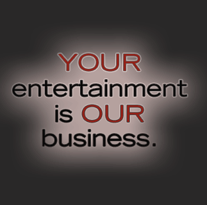 Your Entertainment is Our Business